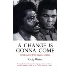 A Change Is Gonna Come: Music, Race And The Soul Of America - Craig Werner