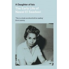 A Daughter of Isis : The Early Life of Nawal El Saadawi, In Her Own Words - Nawal El-Saadawi
