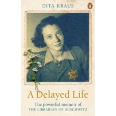 A Delayed Life : The true story of the Librarian of Auschwitz - Dita Kraus