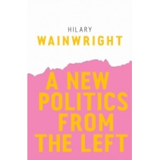 A New Politics from the Left - Hilary Wainwright