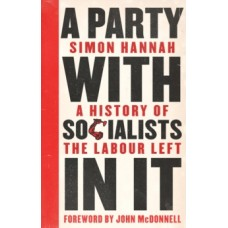 A Party with Socialists in It : A History of the Labour Left - Simon Hannah & John McDonnell