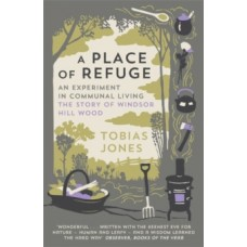 A Place of Refuge: An Experiment in Communal Living - The Story of Windsor Hill Wood - Tobias Jones