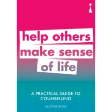 A Practical Guide to Counselling : Help Others Make Sense of Life - Alistair Ross