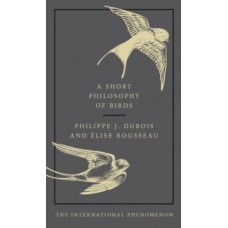 A Short Philosophy of Birds - Philippe J. Dubois & Elise Rousseau