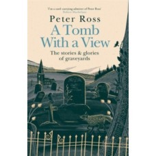 A Tomb With a View - The Stories & Glories of Graveyards - Peter Ross