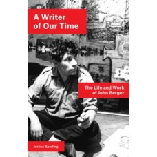 A Writer of Our Time : The Life and Work of John Berger - Joshua Sperling