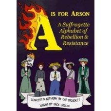 A is for Arson : A Suffragette Alphabet of Rebellion & Resistance - Jack Joslin & Cat Crossley