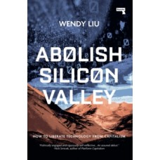Abolish Silicon Valley : How to Liberate Technology from Capitalism - Wendy Liu