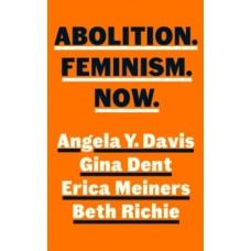 Abolition. Feminism. Now. - Angela Davis, Erica Meiners, Beth Richie & Gina Dent