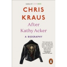 After Kathy Acker : A Biography - Chris Kraus