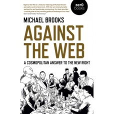Against the Web : A Cosmopolitan Answer to the New Right - Michael Brooks