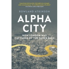 Alpha City : How London Was Captured by the Super-Rich - Rowland Atkinson