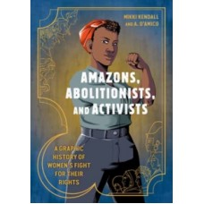 Amazons, Abolitionists, and Activists : A Graphic History of Women's Fight for Their Rights - Mikki Kendall  & Anna D'Amico