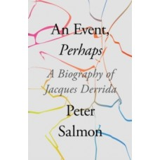 An Event, Perhaps : A Biography of Jacques Derrida - Peter Salmon