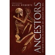 Ancestors : A prehistory of Britain in seven burials - Alice Roberts