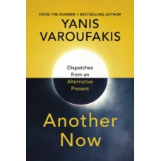 Another Now : Dispatches from an Alternative Present - Yanis Varoufakis