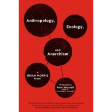 Anthropology, Ecology, And Anarchism : A Brian Morris Reader - Brian Morris & Peter Marshall (Introduction By)