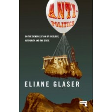Anti-Politics : On the Demonization of Ideology, Authority and the State - Eliane Glaser