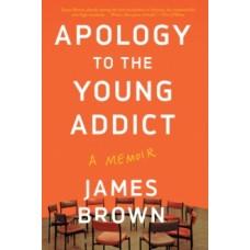 Apology To The Young Addict: A Memoir - James Brown