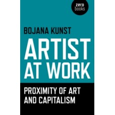 Artist at Work, Proximity of Art and Capitalism - Bojana Kunst
