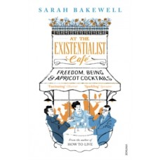At The Existentialist Cafe : Freedom, Being, and Apricot Cocktails - Sarah Bakewell