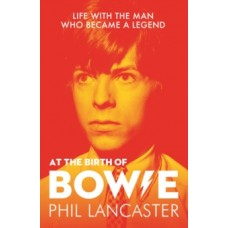 At the Birth of Bowie : Life with the Man Who Became a Legend - Phil Lancaster