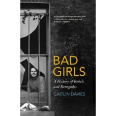 Bad Girls : The Rebels and Renegades of Holloway Prison - Caitlin Davies