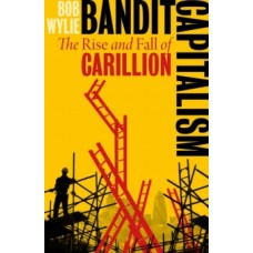 Bandit Capitalism : Carillion and the Corruption of the British State - Bob Wylie