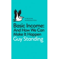Basic Income : And How We Can Make It Happen - Guy Standing