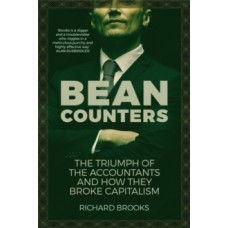 Bean Counters : The Triumph of the Accountants and How They Broke Capitalism - Richard Brooks