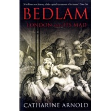 Bedlam : London and its Mad - Catharine Arnold