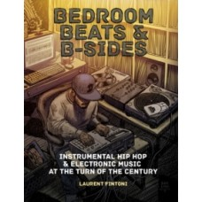 Bedroom Beats & B-sides: Instrumental Hip Hop & Electronic Music at the Turn of the Century - Laurent Fintoni