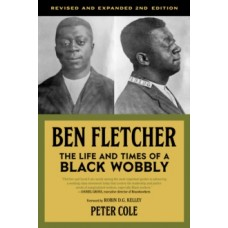 Ben Fletcher: The Life & Times of a Black Wobbly, Second Edition - Robin D.G. Kelley & Peter Cole