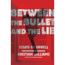 Between The Bullet And The Lie : Essays on Orwell - Kristian Williams