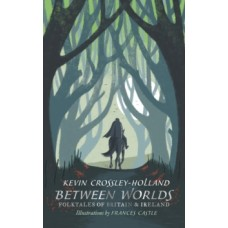 Between Worlds: Folktales of Britain & Ireland - Kevin Crossley-Holland & Frances Castle