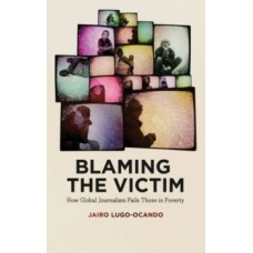 Blaming the Victim : How Global Journalism Fails Those in Poverty - Jairo Lugo-Ocando
