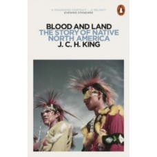Blood and Land : The Story of Native North America - J.C.H. King