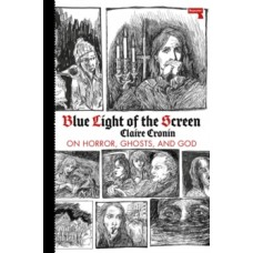 Blue Light of the Screen : On Horror, Ghosts, and God - Claire Cronin