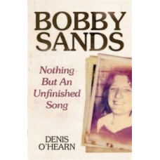 Bobby Sands : Nothing But an Unfinished Song - Denis O'Hearn