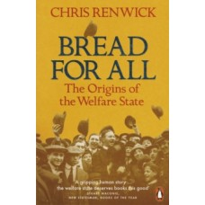 Bread for All : The Origins of the Welfare State - Chris Renwick