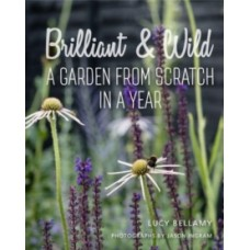 Brilliant and Wild - A Garden from Scratch in a Year - Lucy Bellamy