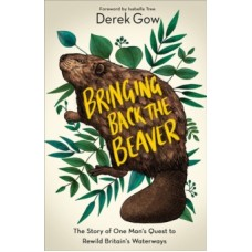 Bringing Back the Beaver : The Story of One Man's Quest to Rewild Britain's Waterways - Derek Gow