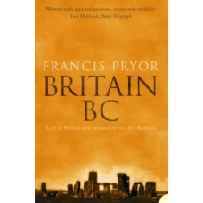 Britain BC : Life in Britain and Ireland Before the Romans - Francis Pryor