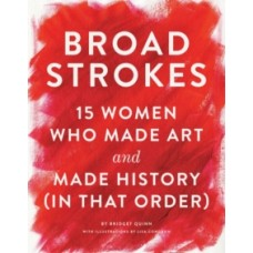 Broad Strokes: 15 Women Who Made Art & Made History (in That Order) - Bridget Quinn