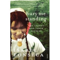 Bury Me Standing : The Gypsies and their Journey - Isabel Fonseca