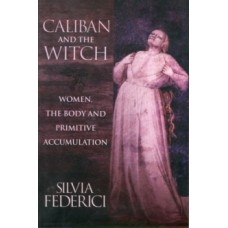 Caliban And The Witch : Women, The Body, and Primitive Accumulation - Silvia Federici
