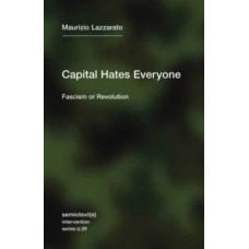 Capital Hates Everyone : Fascism or Revolution - Maurizio Lazzarato & Robert Hurley