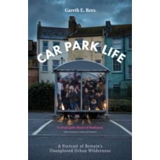 Car Park Life : A Portrait of Britain's Unexplored Urban Wilderness - Gareth Rees