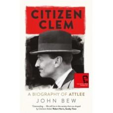 Citizen Clem : A Biography of Attlee - John Bew