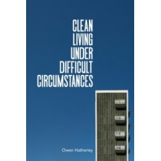 Clean Living Under Difficult Circumstances : Finding a Home in the Ruins of Modernism - Owen Hatherley